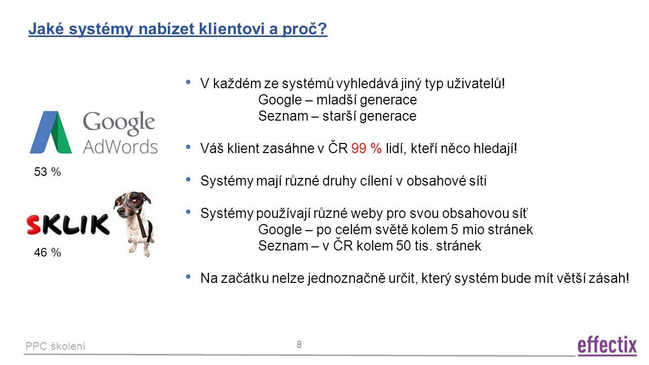 PPC školení 8 Jaké systémy nabízet klientovi a proč? 53 % 46 % V každém ze systémů vyhledává jiný typ uživatelů! Google – mladší generace Seznam – sta