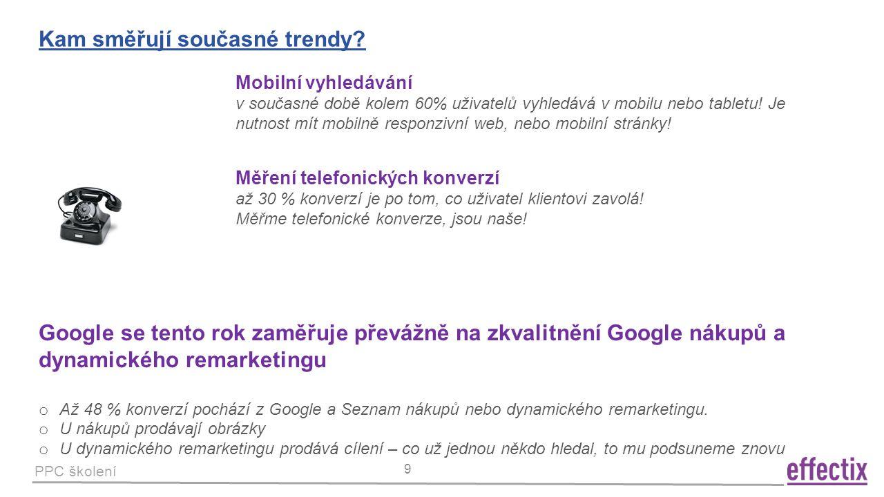 PPC školení 9 Kam směřují současné trendy? Mobilní vyhledávání v současné době kolem 60% uživatelů vyhledává v mobilu nebo tabletu! Je nutnost mít mob
