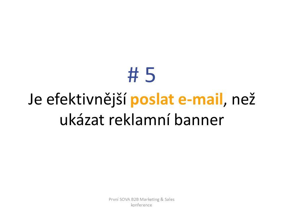 # 5 Je efektivnější poslat e-mail, než ukázat reklamní banner První SOVA B2B Marketing & Sales konference