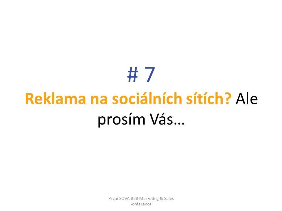 # 7 Reklama na sociálních sítích Ale prosím Vás… První SOVA B2B Marketing & Sales konference