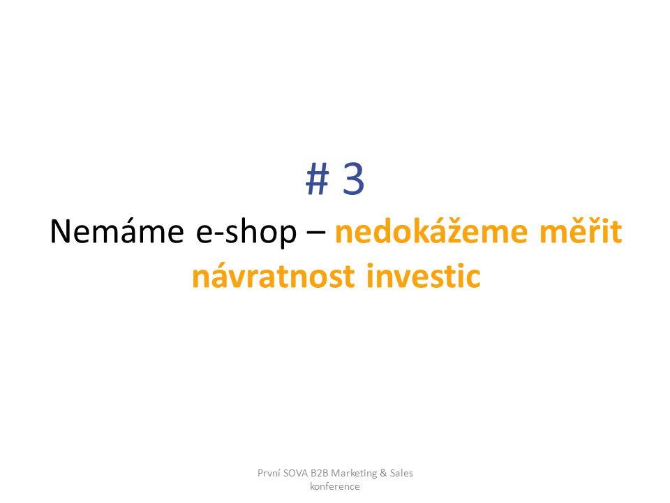 # 3 Nemáme e-shop – nedokážeme měřit návratnost investic První SOVA B2B Marketing & Sales konference