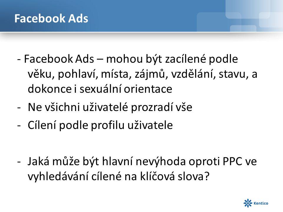 Facebook Ads - Facebook Ads – mohou být zacílené podle věku, pohlaví, místa, zájmů, vzdělání, stavu, a dokonce i sexuální orientace -Ne všichni uživatelé prozradí vše -Cílení podle profilu uživatele -Jaká může být hlavní nevýhoda oproti PPC ve vyhledávání cílené na klíčová slova?