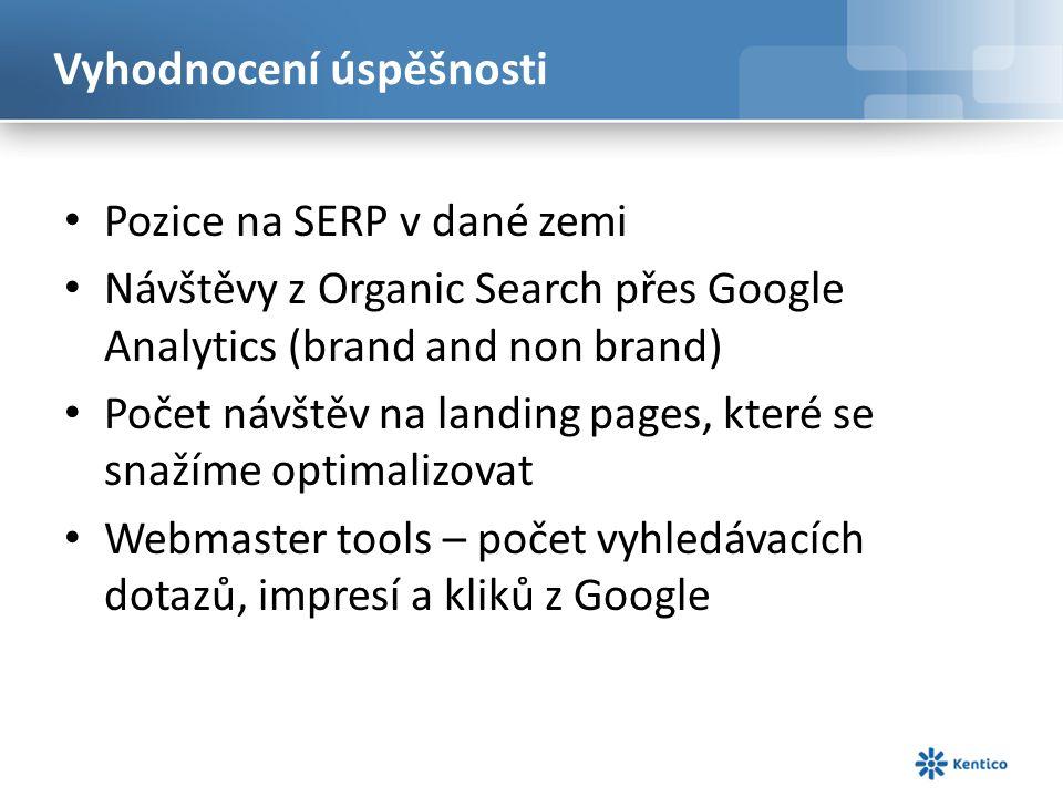 Vyhodnocení úspěšnosti Pozice na SERP v dané zemi Návštěvy z Organic Search přes Google Analytics (brand and non brand) Počet návštěv na landing pages, které se snažíme optimalizovat Webmaster tools – počet vyhledávacích dotazů, impresí a kliků z Google