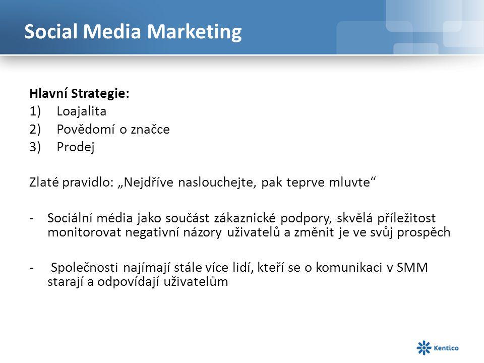 """Social Media Marketing Hlavní Strategie: 1)Loajalita 2)Povědomí o značce 3)Prodej Zlaté pravidlo: """"Nejdříve naslouchejte, pak teprve mluvte -Sociální média jako součást zákaznické podpory, skvělá příležitost monitorovat negativní názory uživatelů a změnit je ve svůj prospěch - Společnosti najímají stále více lidí, kteří se o komunikaci v SMM starají a odpovídají uživatelům"""