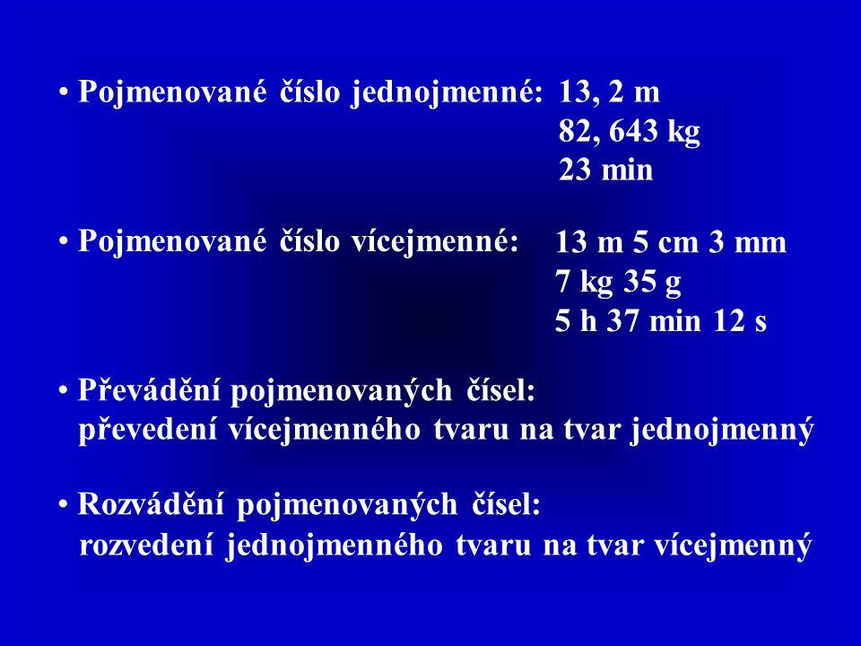 Pojmenované číslo jednojmenné:13, 2 m 82, 643 kg 23 min Pojmenované číslo vícejmenné: 13 m 5 cm 3 mm 7 kg 35 g 5 h 37 min 12 s Převádění pojmenovaných