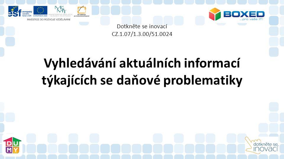 Dotkněte se inovací CZ.1.07/1.3.00/51.0024 Vyhledávání aktuálních informací týkajících se daňové problematiky
