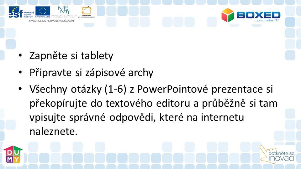 Zapněte si tablety Připravte si zápisové archy Všechny otázky (1-6) z PowerPointové prezentace si překopírujte do textového editoru a průběžně si tam vpisujte správné odpovědi, které na internetu naleznete.