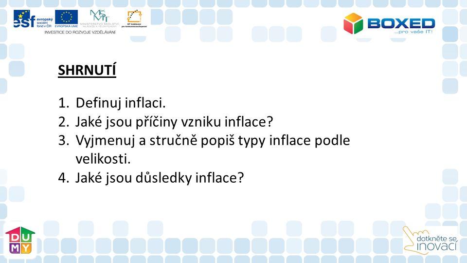 SHRNUTÍ 1.Definuj inflaci. 2.Jaké jsou příčiny vzniku inflace? 3.Vyjmenuj a stručně popiš typy inflace podle velikosti. 4.Jaké jsou důsledky inflace?