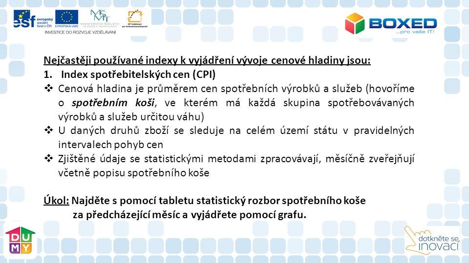 Nejčastěji používané indexy k vyjádření vývoje cenové hladiny jsou: 1.Index spotřebitelských cen (CPI)  Cenová hladina je průměrem cen spotřebních výrobků a služeb (hovoříme o spotřebním koši, ve kterém má každá skupina spotřebovávaných výrobků a služeb určitou váhu)  U daných druhů zboží se sleduje na celém území státu v pravidelných intervalech pohyb cen  Zjištěné údaje se statistickými metodami zpracovávají, měsíčně zveřejňují včetně popisu spotřebního koše Úkol: Najděte s pomocí tabletu statistický rozbor spotřebního koše za předcházející měsíc a vyjádřete pomocí grafu.