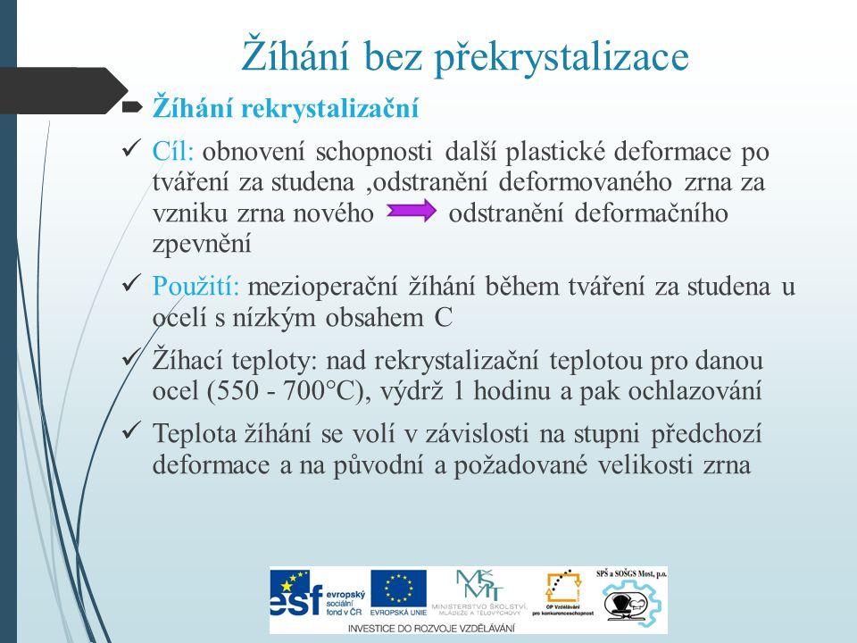 Žíhání bez překrystalizace  Žíhání rekrystalizační Cíl: obnovení schopnosti další plastické deformace po tváření za studena,odstranění deformovaného