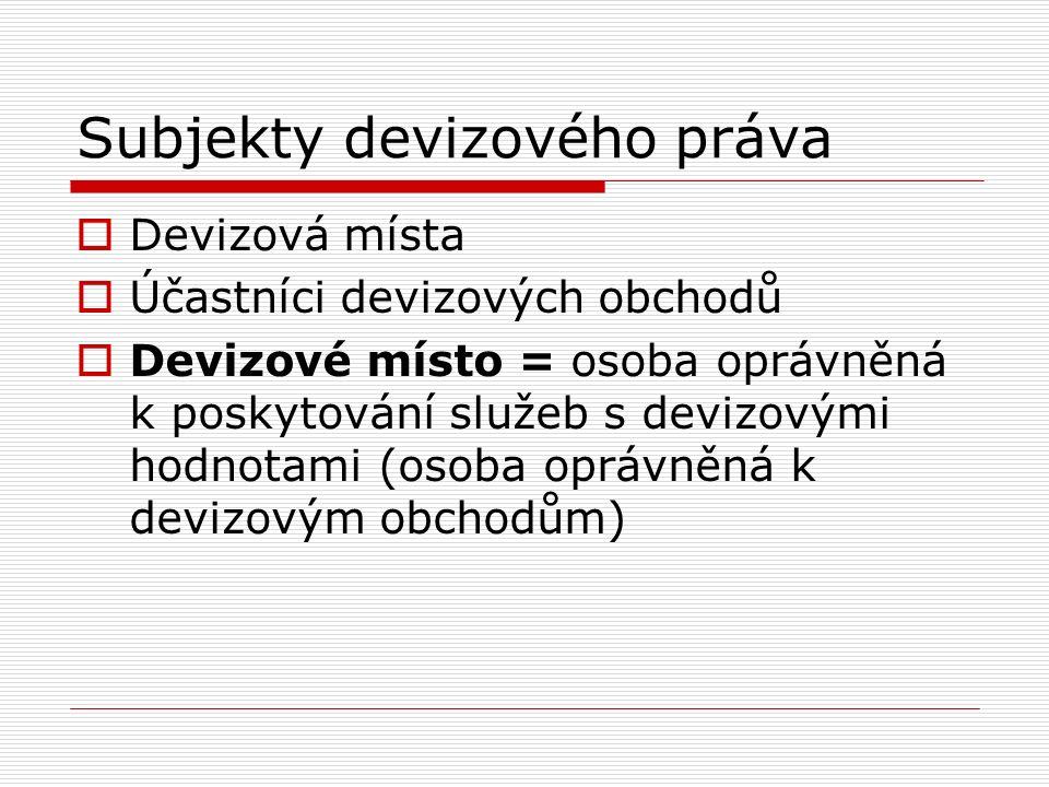 Subjekty devizového práva  Devizová místa  Účastníci devizových obchodů  Devizové místo = osoba oprávněná k poskytování služeb s devizovými hodnotami (osoba oprávněná k devizovým obchodům)