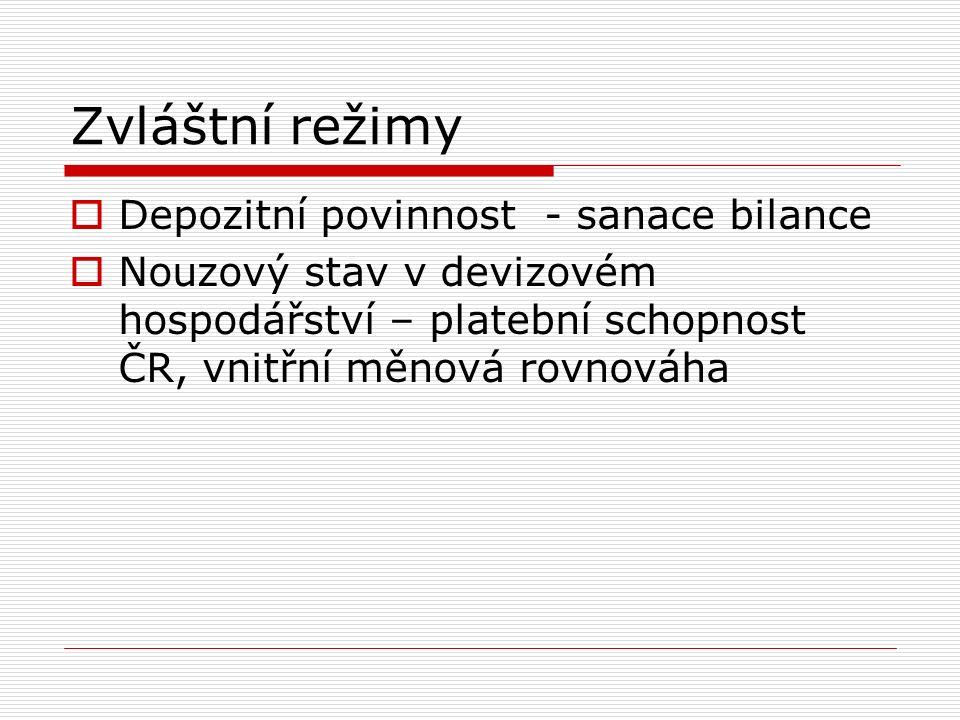 Zvláštní režimy  Depozitní povinnost - sanace bilance  Nouzový stav v devizovém hospodářství – platební schopnost ČR, vnitřní měnová rovnováha