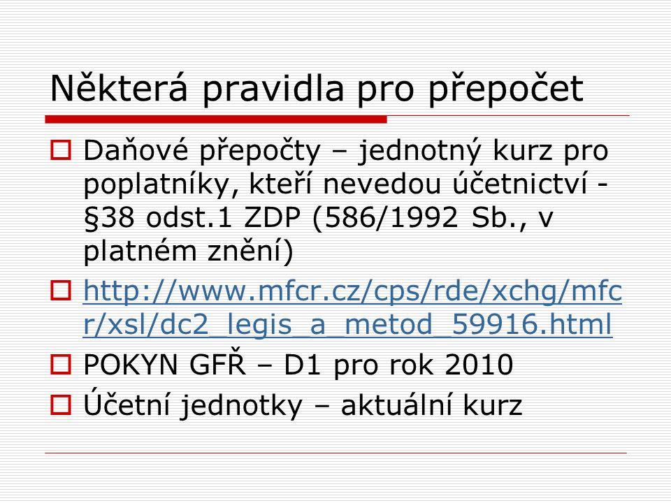 Některá pravidla pro přepočet  Daňové přepočty – jednotný kurz pro poplatníky, kteří nevedou účetnictví - §38 odst.1 ZDP (586/1992 Sb., v platném znění)  http://www.mfcr.cz/cps/rde/xchg/mfc r/xsl/dc2_legis_a_metod_59916.html http://www.mfcr.cz/cps/rde/xchg/mfc r/xsl/dc2_legis_a_metod_59916.html  POKYN GFŘ – D1 pro rok 2010  Účetní jednotky – aktuální kurz