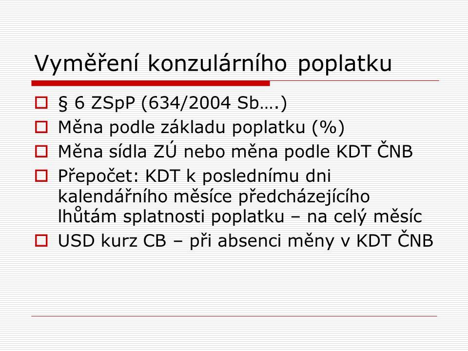 Vyměření konzulárního poplatku  § 6 ZSpP (634/2004 Sb….)  Měna podle základu poplatku (%)  Měna sídla ZÚ nebo měna podle KDT ČNB  Přepočet: KDT k poslednímu dni kalendářního měsíce předcházejícího lhůtám splatnosti poplatku – na celý měsíc  USD kurz CB – při absenci měny v KDT ČNB