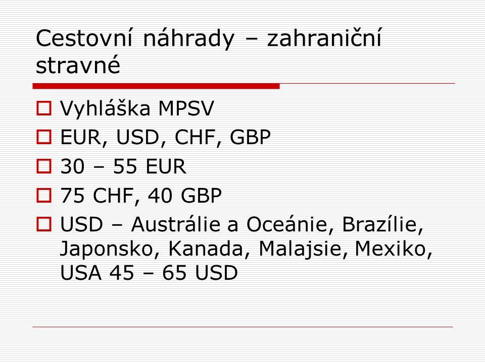 Cestovní náhrady – zahraniční stravné  Vyhláška MPSV  EUR, USD, CHF, GBP  30 – 55 EUR  75 CHF, 40 GBP  USD – Austrálie a Oceánie, Brazílie, Japonsko, Kanada, Malajsie, Mexiko, USA 45 – 65 USD