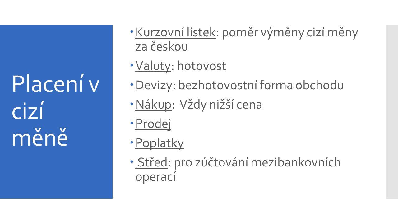 Placení v cizí měně  Kurzovní lístek: poměr výměny cizí měny za českou  Valuty: hotovost  Devizy: bezhotovostní forma obchodu  Nákup: Vždy nižší c