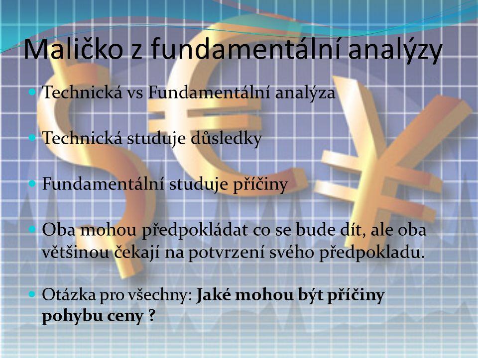 Maličko z fundamentální analýzy Technická vs Fundamentální analýza Technická studuje důsledky Fundamentální studuje příčiny Oba mohou předpokládat co se bude dít, ale oba většinou čekají na potvrzení svého předpokladu.
