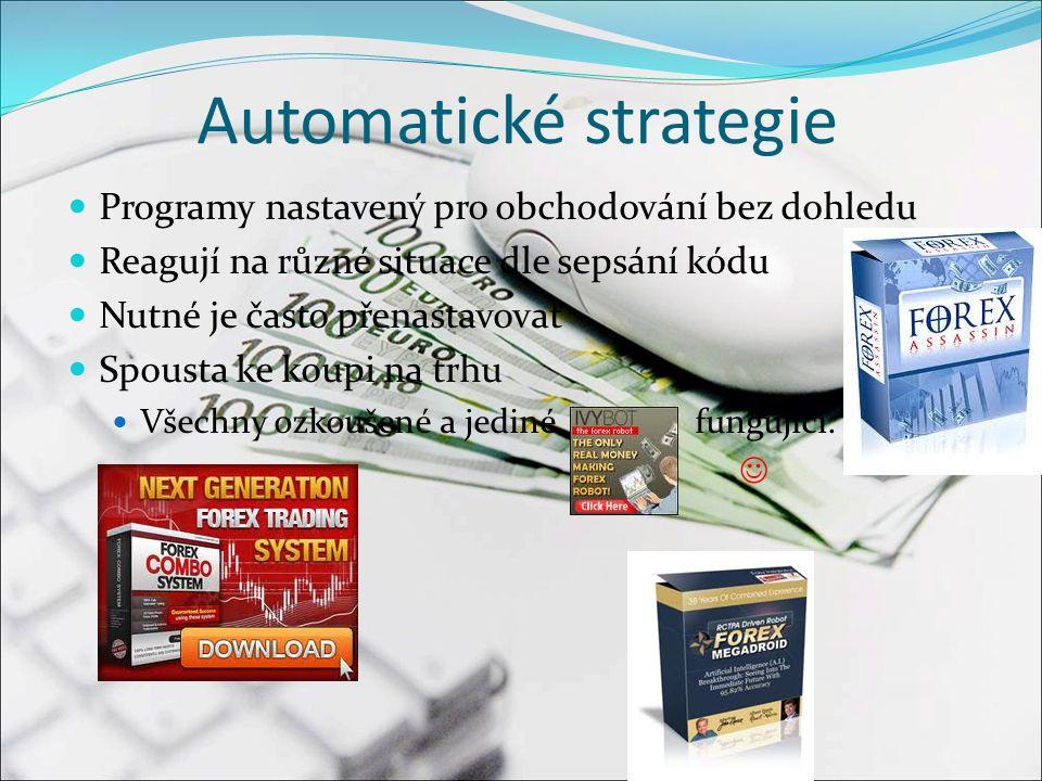 Automatické strategie Programy nastavený pro obchodování bez dohledu Reagují na různé situace dle sepsání kódu Nutné je často přenastavovat Spousta ke koupi na trhu Všechny ozkoušené a jediné fungující..