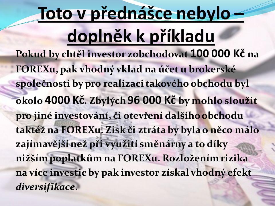 Toto v přednášce nebylo – doplněk k příkladu Pokud by chtěl investor zobchodovat 100 000 Kč na FOREXu, pak vhodný vklad na účet u brokerské společnosti by pro realizaci takového obchodu byl okolo 4000 Kč.