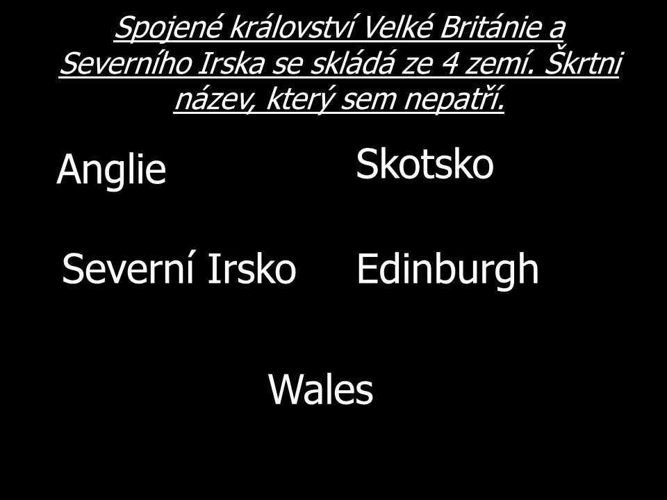 Spojené království Velké Británie a Severního Irska se skládá ze 4 zemí. Škrtni název, který sem nepatří. Edinburgh Anglie Severní Irsko Skotsko Wales