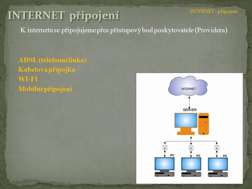 K internetu se připojujeme přes přístupový bod poskytovatele (Providera) ADSL (telefonní linka) Kabelová přípojka WI-FI Mobilní připojení INTERNET - připojení