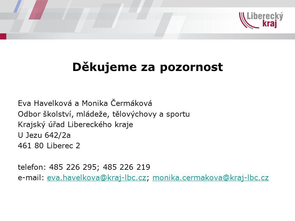 Děkujeme za pozornost Eva Havelková a Monika Čermáková Odbor školství, mládeže, tělovýchovy a sportu Krajský úřad Libereckého kraje U Jezu 642/2a 461 80 Liberec 2 telefon: 485 226 295; 485 226 219 e-mail: eva.havelkova@kraj-lbc.cz; monika.cermakova@kraj-lbc.czeva.havelkova@kraj-lbc.czmonika.cermakova@kraj-lbc.cz