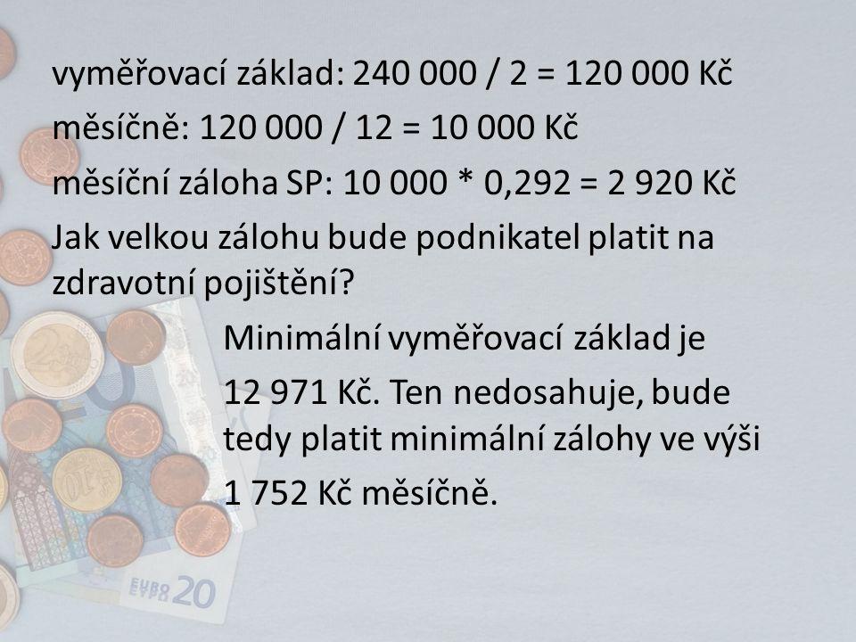 vyměřovací základ: 240 000 / 2 = 120 000 Kč měsíčně: 120 000 / 12 = 10 000 Kč měsíční záloha SP: 10 000 * 0,292 = 2 920 Kč Jak velkou zálohu bude podn