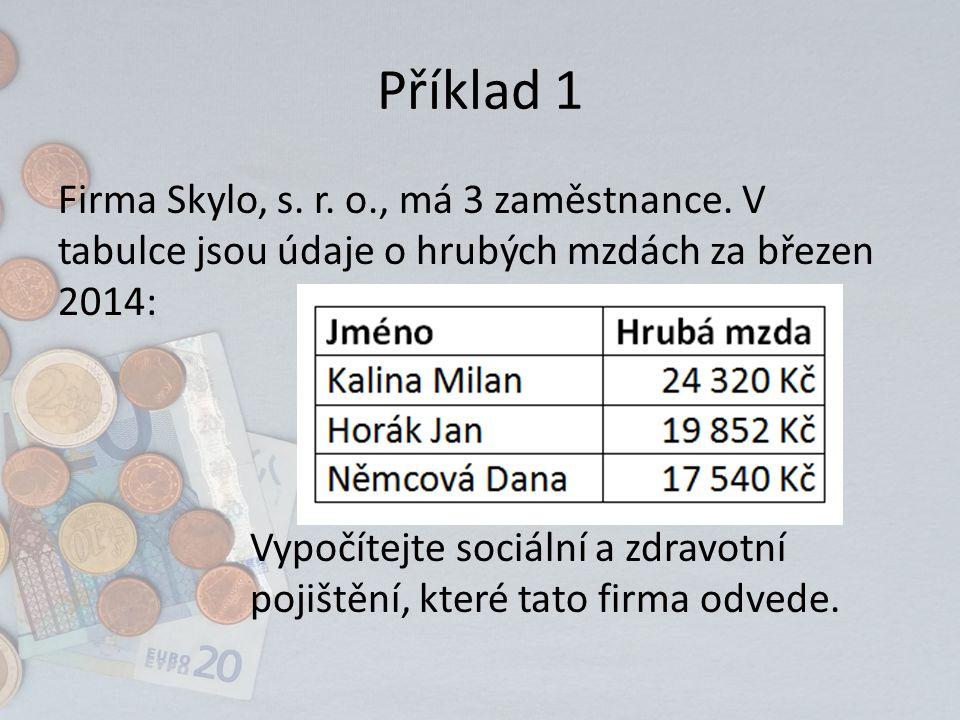 Příklad 1 Firma Skylo, s. r. o., má 3 zaměstnance. V tabulce jsou údaje o hrubých mzdách za březen 2014: Vypočítejte sociální a zdravotní pojištění, k