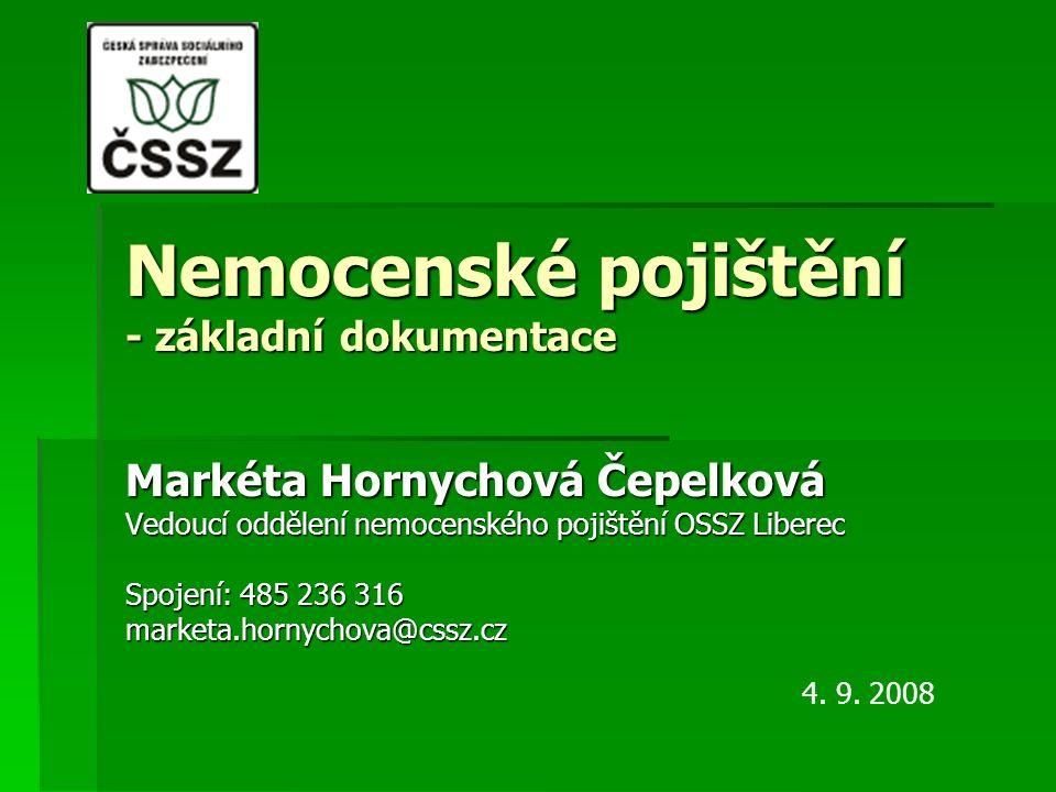 Nemocenské pojištění - základní dokumentace Markéta Hornychová Čepelková Vedoucí oddělení nemocenského pojištění OSSZ Liberec Spojení: 485 236 316 marketa.hornychova@cssz.cz 4.