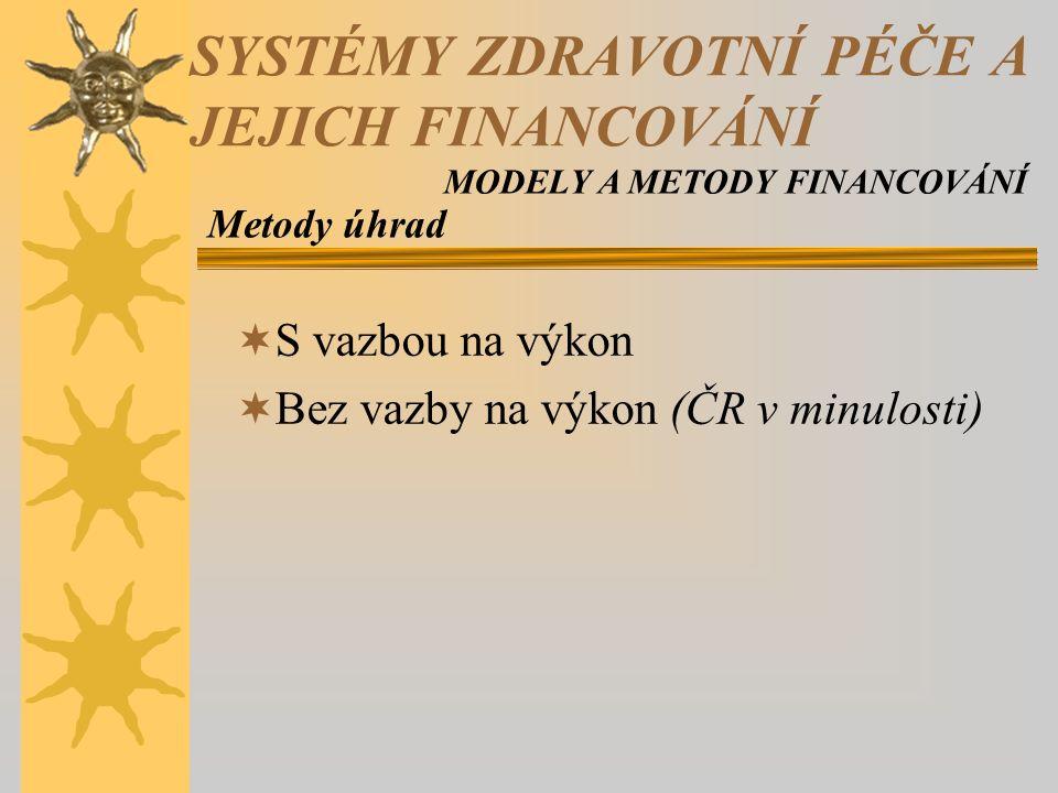  S vazbou na výkon  Bez vazby na výkon (ČR v minulosti) Metody úhrad SYSTÉMY ZDRAVOTNÍ PÉČE A JEJICH FINANCOVÁNÍ MODELY A METODY FINANCOVÁNÍ