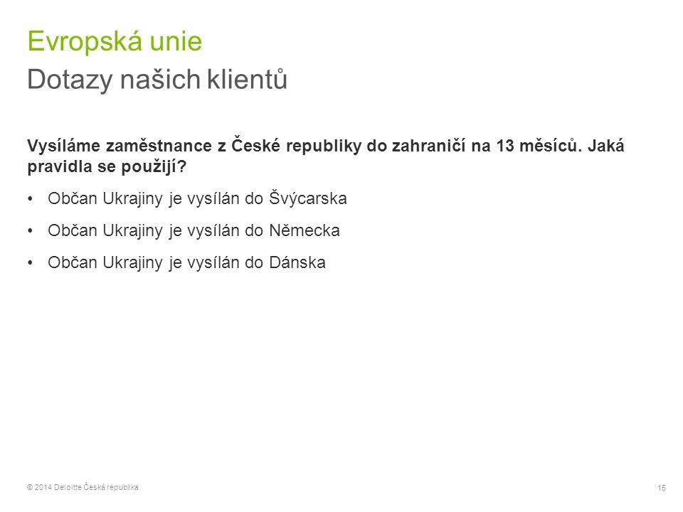 15 © 2014 Deloitte Česká republika Evropská unie Dotazy našich klientů Vysíláme zaměstnance z České republiky do zahraničí na 13 měsíců. Jaká pravidla