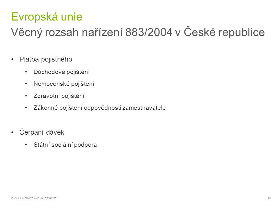 16 © 2014 Deloitte Česká republika Evropská unie Věcný rozsah nařízení 883/2004 v České republice Platba pojistného Důchodové pojištění Nemocenské poj