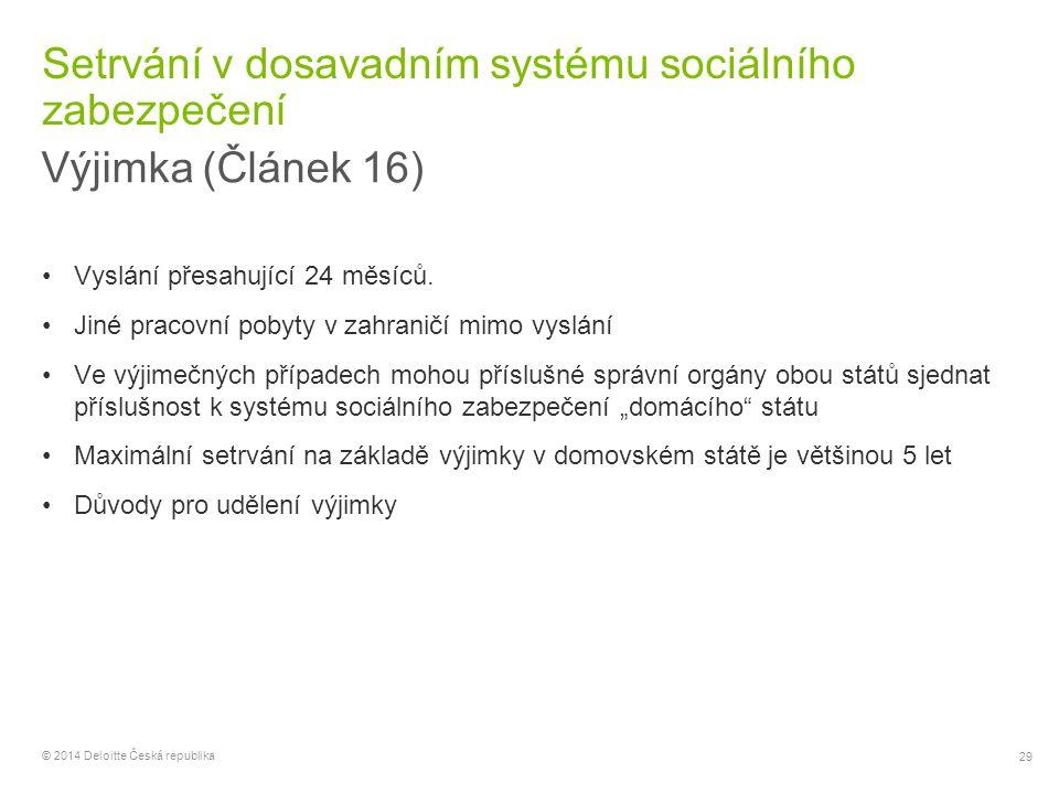 29 © 2014 Deloitte Česká republika Setrvání v dosavadním systému sociálního zabezpečení Výjimka (Článek 16) Vyslání přesahující 24 měsíců. Jiné pracov