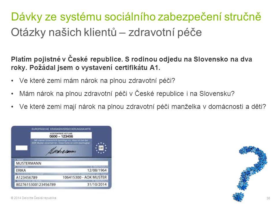 36 © 2014 Deloitte Česká republika Dávky ze systému sociálního zabezpečení stručně Otázky našich klientů – zdravotní péče Platím pojistné v České repu