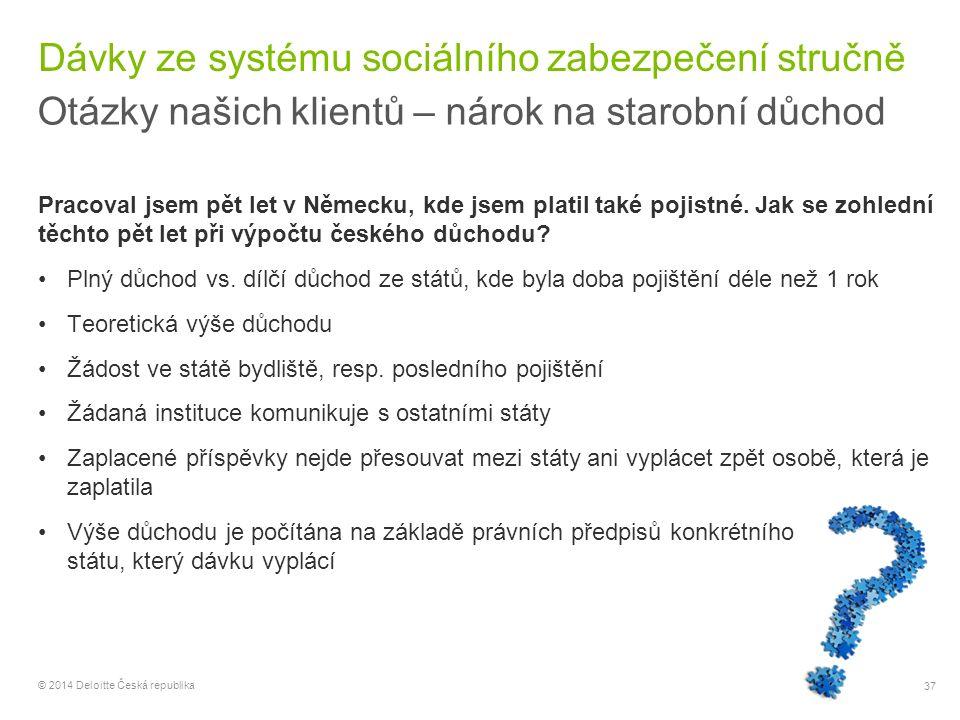 37 © 2014 Deloitte Česká republika Dávky ze systému sociálního zabezpečení stručně Otázky našich klientů – nárok na starobní důchod Pracoval jsem pět