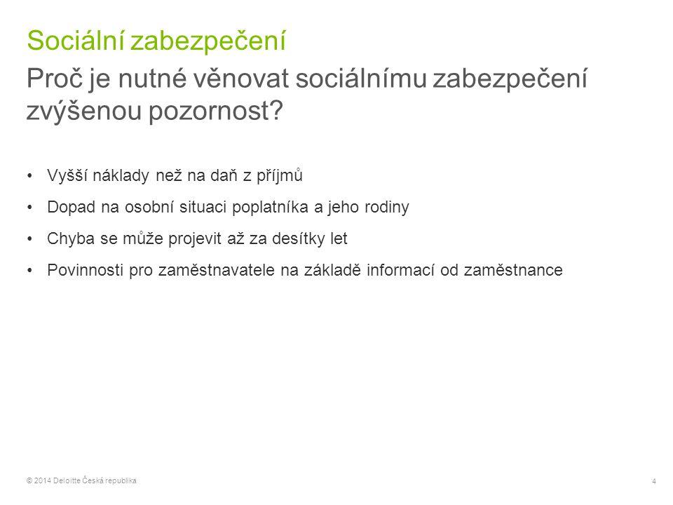 5 © 2014 Deloitte Česká republika Sociální zabezpečení Vztah daní a pojistného DaňPojistné Všechny příjmyJen aktivní příjmy (poplatníku náleží náhrada při výpadku příjmů) Ve státě zdroje příjmůJen v jednom státě (EU pravidla) Podle ekonomické povahy činnostiPodle fyzické přítomnosti Nulové protiplnění bez ohledu na výši daněProtiplnění podle výše pojistného (vs.