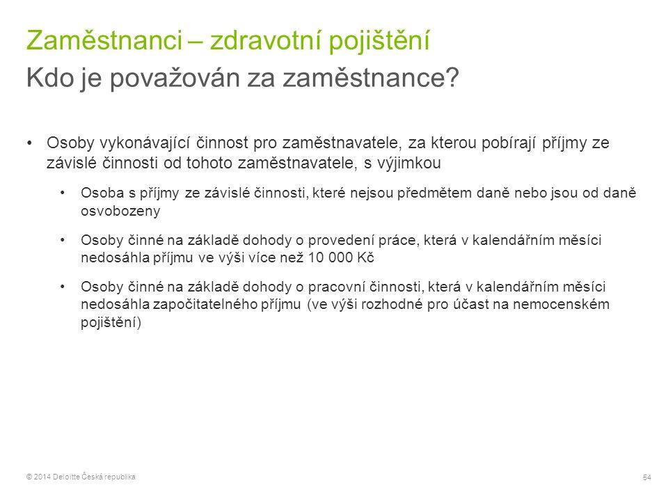 54 © 2014 Deloitte Česká republika Zaměstnanci – zdravotní pojištění Kdo je považován za zaměstnance? Osoby vykonávající činnost pro zaměstnavatele, z