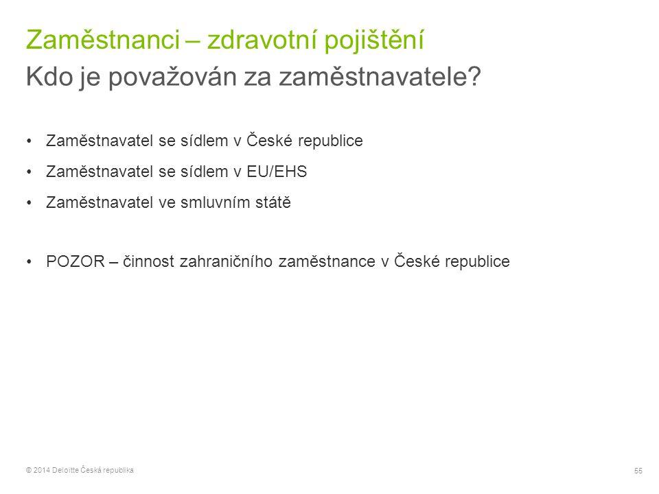 55 © 2014 Deloitte Česká republika Zaměstnanci – zdravotní pojištění Kdo je považován za zaměstnavatele? Zaměstnavatel se sídlem v České republice Zam