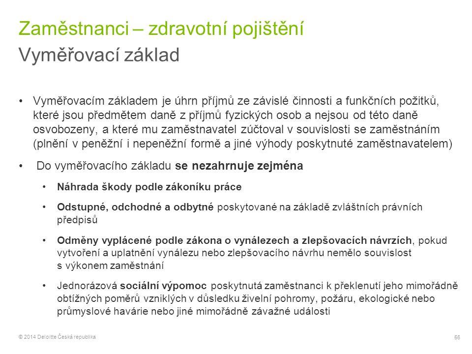 56 © 2014 Deloitte Česká republika Zaměstnanci – zdravotní pojištění Vyměřovací základ Vyměřovacím základem je úhrn příjmů ze závislé činnosti a funkč