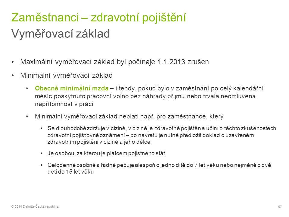 57 © 2014 Deloitte Česká republika Zaměstnanci – zdravotní pojištění Vyměřovací základ Maximální vyměřovací základ byl počínaje 1.1.2013 zrušen Minimá