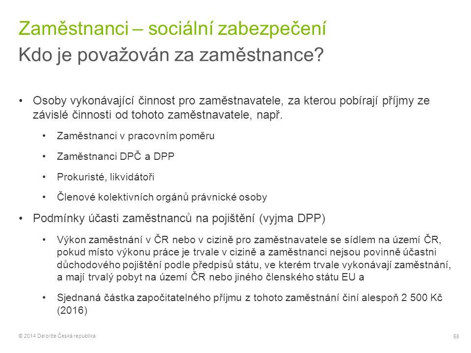 58 © 2014 Deloitte Česká republika Zaměstnanci – sociální zabezpečení Kdo je považován za zaměstnance? Osoby vykonávající činnost pro zaměstnavatele,