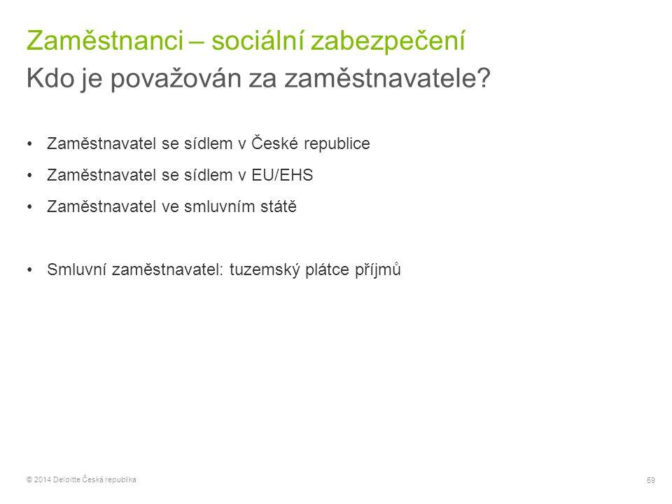 59 © 2014 Deloitte Česká republika Zaměstnanci – sociální zabezpečení Kdo je považován za zaměstnavatele? Zaměstnavatel se sídlem v České republice Za