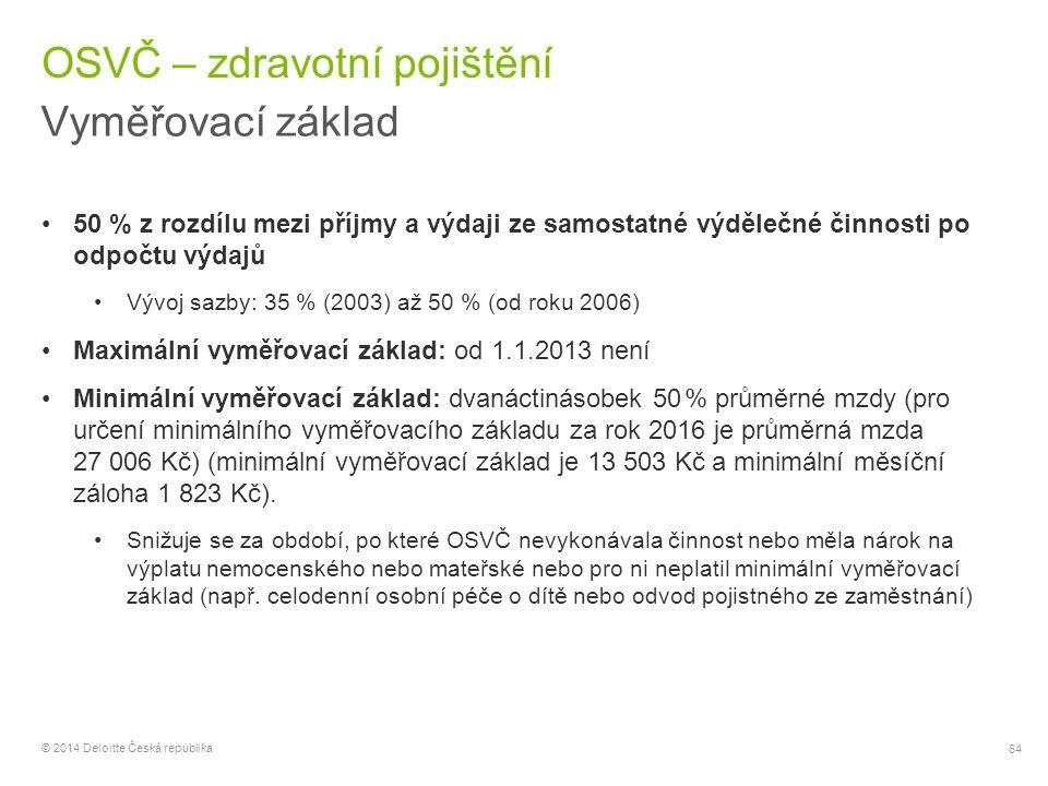 64 © 2014 Deloitte Česká republika OSVČ – zdravotní pojištění Vyměřovací základ 50 % z rozdílu mezi příjmy a výdaji ze samostatné výdělečné činnosti p