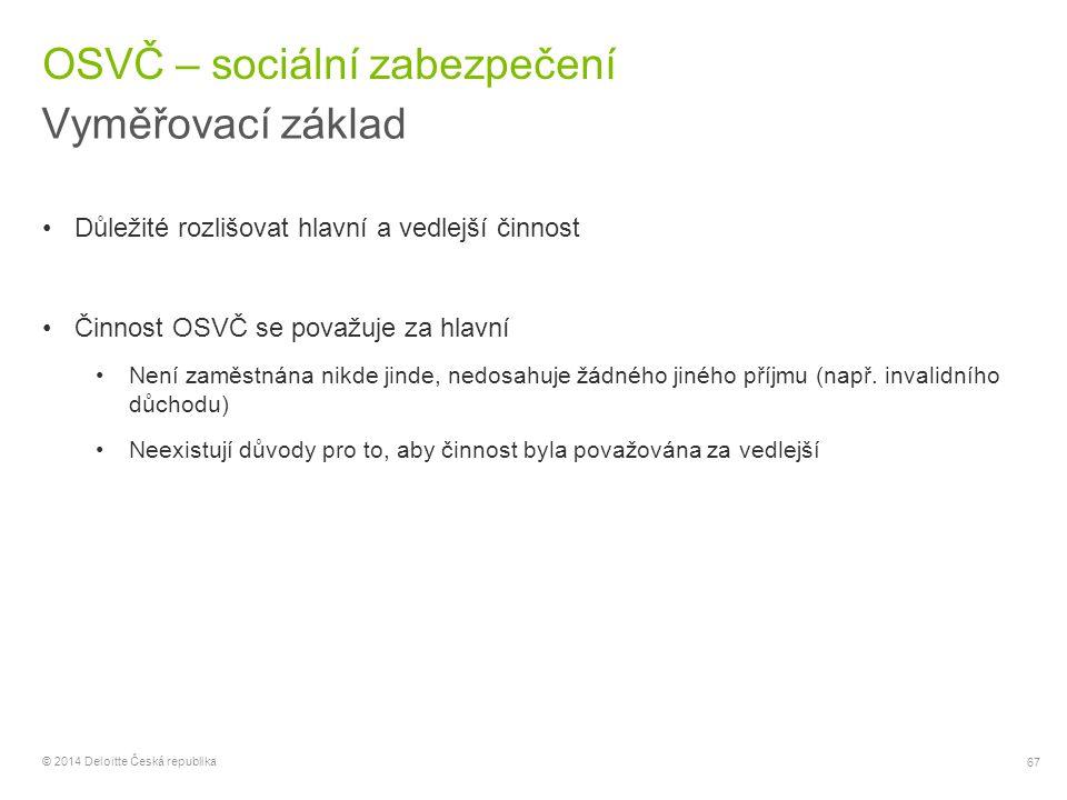 67 © 2014 Deloitte Česká republika OSVČ – sociální zabezpečení Vyměřovací základ Důležité rozlišovat hlavní a vedlejší činnost Činnost OSVČ se považuj