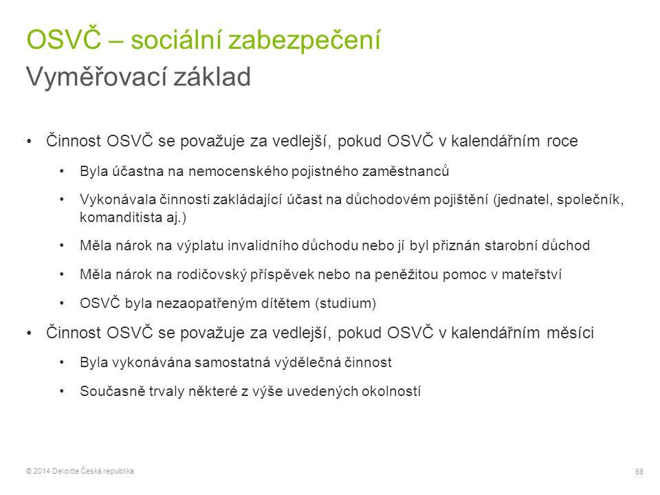 68 © 2014 Deloitte Česká republika OSVČ – sociální zabezpečení Vyměřovací základ Činnost OSVČ se považuje za vedlejší, pokud OSVČ v kalendářním roce B