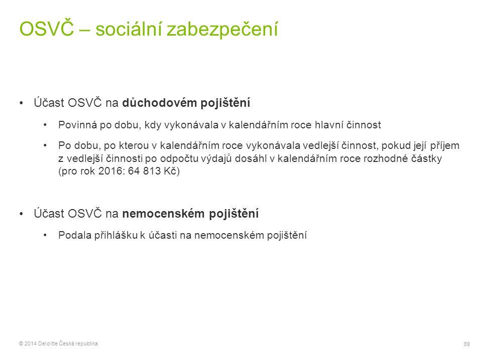 69 © 2014 Deloitte Česká republika OSVČ – sociální zabezpečení Účast OSVČ na důchodovém pojištění Povinná po dobu, kdy vykonávala v kalendářním roce h