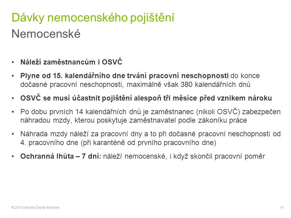 71 © 2014 Deloitte Česká republika Dávky nemocenského pojištění Nemocenské Náleží zaměstnancům i OSVČ Plyne od 15. kalendářního dne trvání pracovní ne