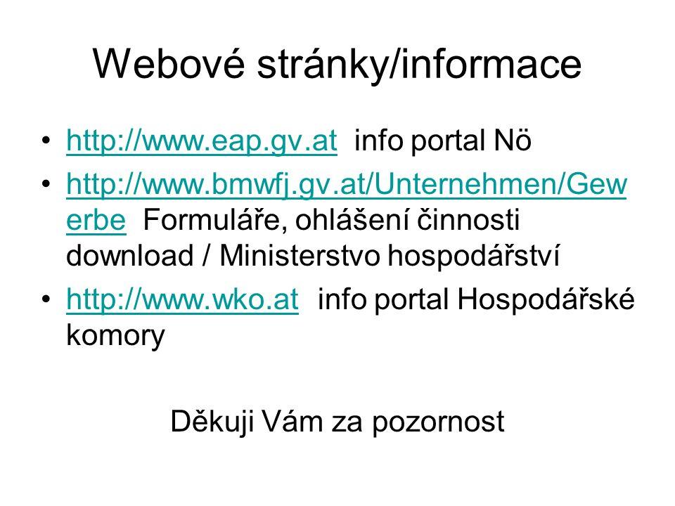 Webové stránky/informace http://www.eap.gv.at info portal Nöhttp://www.eap.gv.at http://www.bmwfj.gv.at/Unternehmen/Gew erbe Formuláře, ohlášení činnosti download / Ministerstvo hospodářstvíhttp://www.bmwfj.gv.at/Unternehmen/Gew erbe http://www.wko.at info portal Hospodářské komoryhttp://www.wko.at Děkuji Vám za pozornost