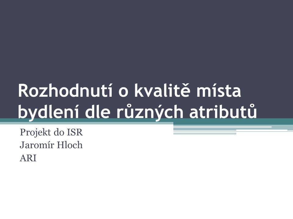 Rozhodnutí o kvalitě místa bydlení dle různých atributů Projekt do ISR Jaromír Hloch ARI