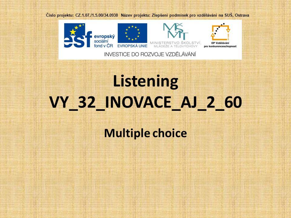 Listening VY_32_INOVACE_AJ_2_60 Multiple choice Číslo projektu: CZ.1.07./1.5.00/34.0938 Název projektu: Zlepšení podmínek pro vzdělávání na SUŠ, Ostrava
